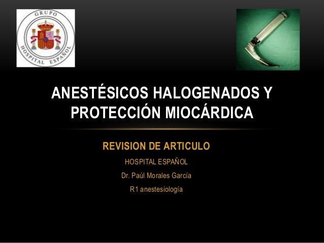 ANESTÉSICOS HALOGENADOS Y  PROTECCIÓN MIOCÁRDICA     REVISION DE ARTICULO         HOSPITAL ESPAÑOL        Dr. Paúl Morales...