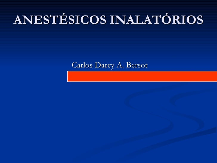 ANESTÉSICOS INALATÓRIOS          Carlos Darcy A. Bersot