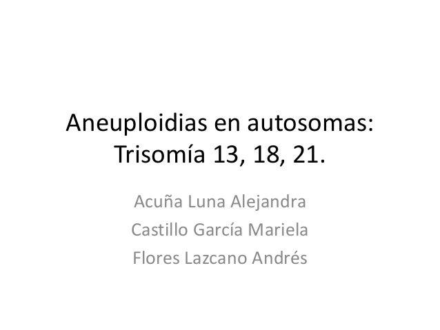Aneuploidias en autosomas:   Trisomía 13, 18, 21.     Acuña Luna Alejandra     Castillo García Mariela     Flores Lazcano ...