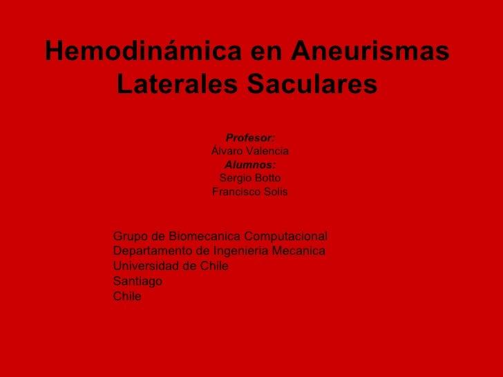 Hemodinámica en Aneurismas Laterales Saculares <ul><li>Profesor: </li></ul><ul><li>Álvaro Valencia </li></ul><ul><li>Alumn...