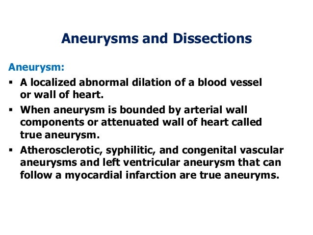 Aneurysms and DissectionsAneurysm: A localized abnormal dilation of a blood vesselor wall of heart. When aneurysm is bou...