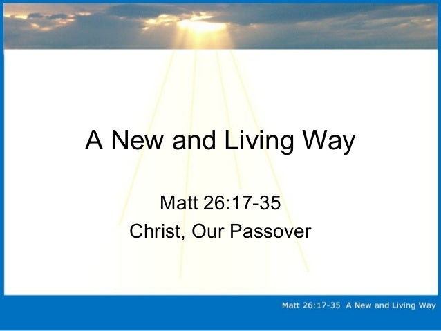 A New and Living Way Matt 26:17-35 Christ, Our Passover