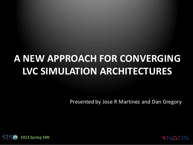 A NEW APPROACH FOR CONVERGING  LVC SIMULATION ARCHITECTURES                   Presented by Jose R Martinez and Dan Gregory...