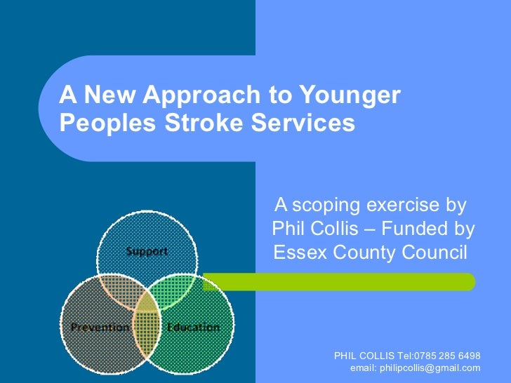 A New Approach to Younger Peoples Stroke Services A scoping exercise by  Phil Collis – Funded by Essex County Council  PHI...