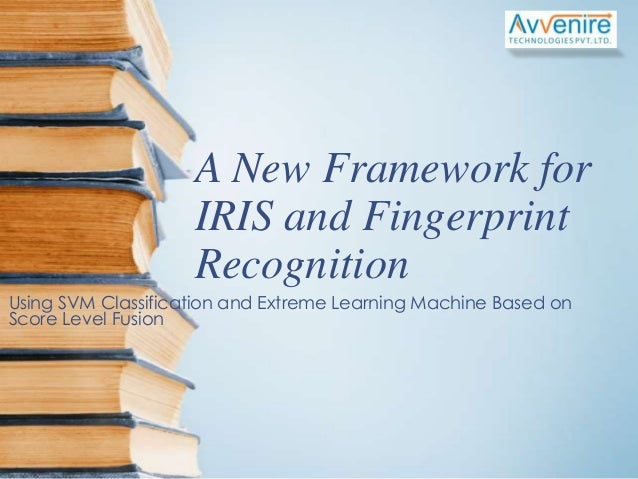A new framework for iris and fingerprint recognition using svm classification and extreme learning machine based on score level fusion