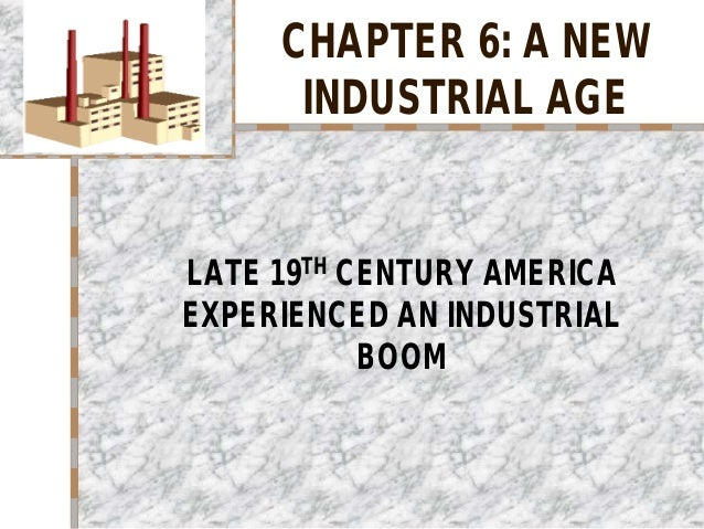 CHAPTER 6: A NEW INDUSTRIAL AGE LATE 19TH CENTURY AMERICA EXPERIENCED AN INDUSTRIAL BOOM