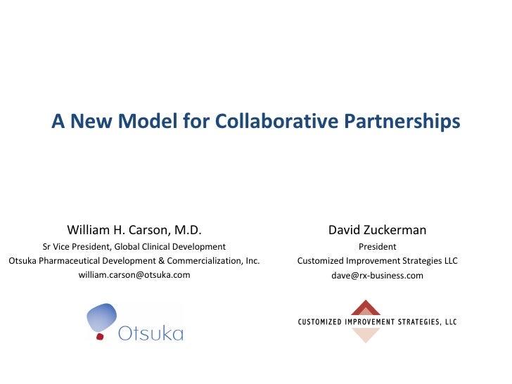 A New Model for Collaborative Partnerships William H. Carson, M.D. Sr Vice President, Global Clinical Development Otsuka P...