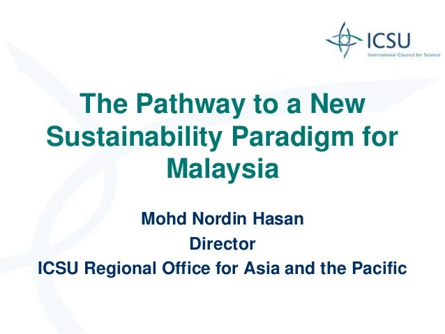 The Pathway to a New Sustainability Paradigm for         Malaysia           Mohd Nordin Hasan                  DirectorICS...