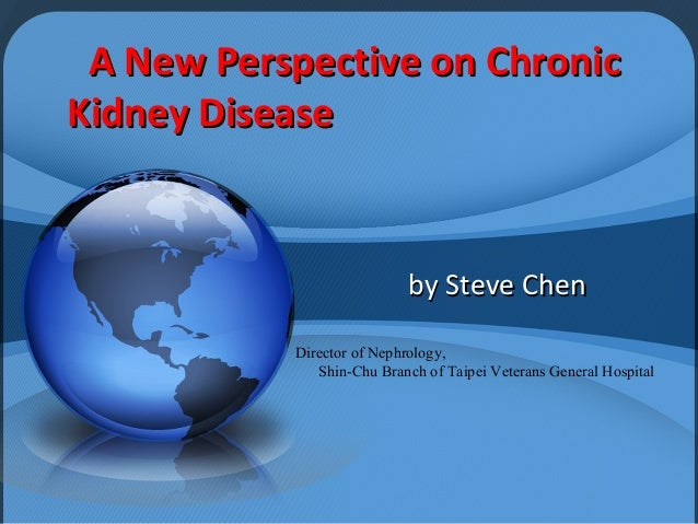 A New Perspective on ChronicA New Perspective on ChronicKidney DiseaseKidney Diseaseby Steve Chenby Steve ChenDirector of ...
