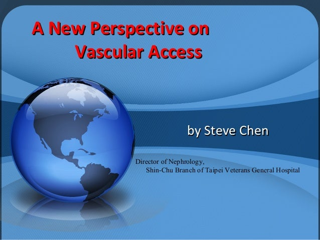 A New Perspective on    Vascular Access                           by Steve Chen           Director of Nephrology,         ...