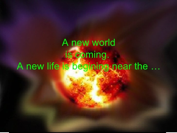 A new world is coming.  A new life is begining near the …