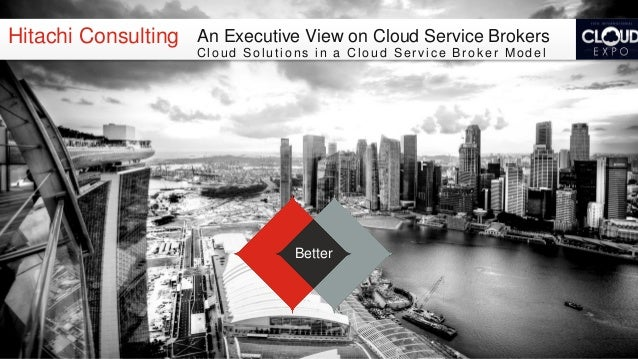 An Executive View on Cloud Service Brokers - Cloud Solutions in a CSB Model Cloud Expo West 2013