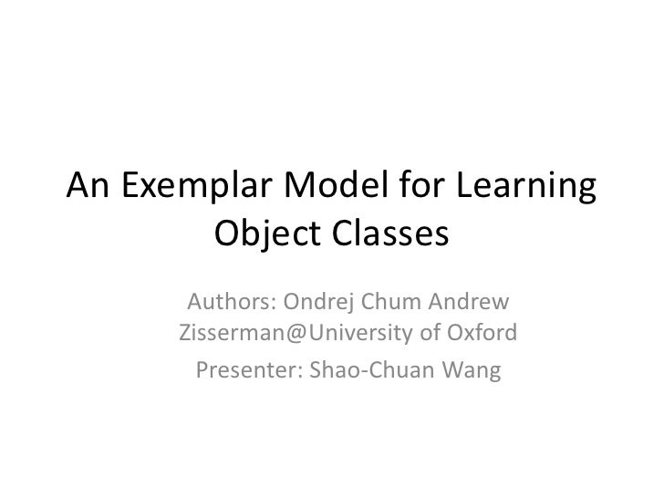 An Exemplar Model for Learning Object Classes<br />Authors: Ondrej Chum Andrew Zisserman@University of Oxford<br />Present...