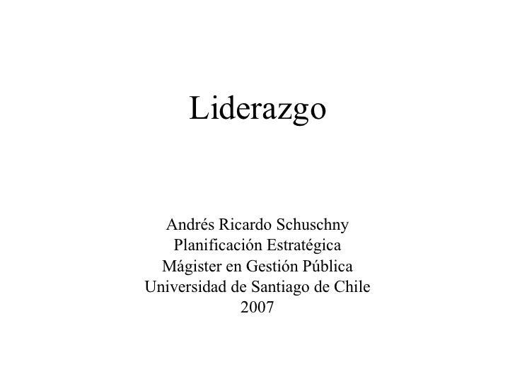 Liderazgo Andrés Ricardo Schuschny Planificación Estratégica Mágister en Gestión Pública Universidad de Santiago de Chile ...