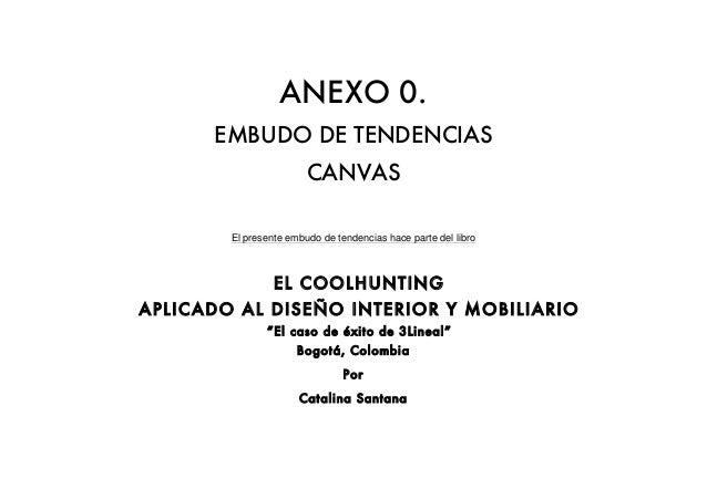 ANEXO 0. EMBUDO DE TENDENCIAS CANVAS El presente embudo de tendencias hace parte del libro EL COOLHUNTING APLICADO AL DISE...