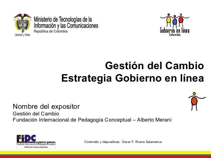 Gestión del Cambio Estrategia Gobierno en línea Contenido y diapositivas:  Oscar F. Rivera Salamanca Nombre del expositor ...