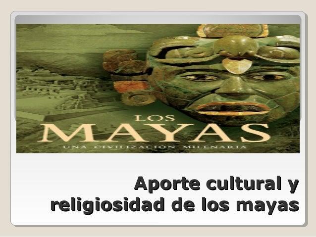 Aporte cultural yAporte cultural y religiosidad de los mayasreligiosidad de los mayas