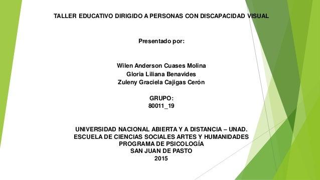 TALLER EDUCATIVO DIRIGIDO A PERSONAS CON DISCAPACIDAD VISUAL Presentado por: Wilen Anderson Cuases Molina Gloria Liliana B...