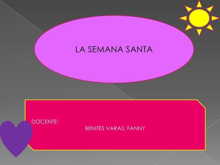LA SEMANA SANTA<br />DOCENTE:<br />BENITES VARAS, FANNY<br />