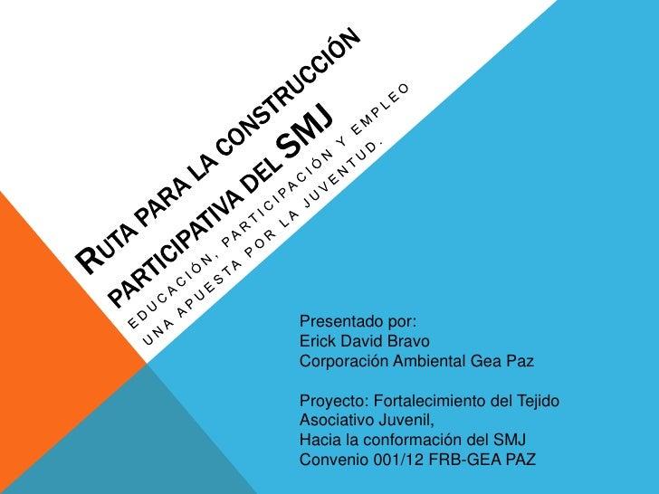 Presentado por:Erick David BravoCorporación Ambiental Gea PazProyecto: Fortalecimiento del TejidoAsociativo Juvenil,Hacia ...
