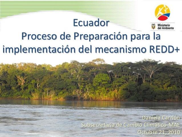 Ecuador Proceso de Preparación para la implementación del mecanismo REDD+ Daniela Carrión Subsecretaria de Cambio Climátic...