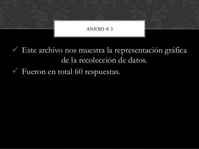 ANEXO # 3   Este archivo nos muestra la representación gráfica de la recolección de datos.  Fueron en total 60 respuesta...