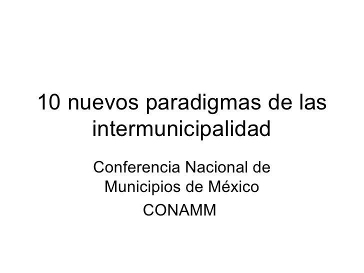 10 nuevos paradigmas de las     intermunicipalidad     Conferencia Nacional de      Municipios de México           CONAMM