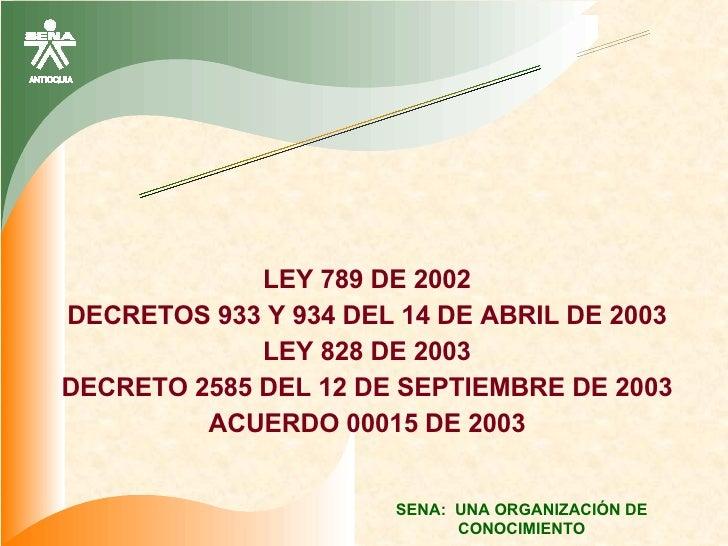 LEY 789 DE 2002 DECRETOS 933 Y 934 DEL 14 DE ABRIL DE 2003 LEY 828 DE 2003 DECRETO 2585 DEL 12 DE SEPTIEMBRE DE 2003 ACUER...