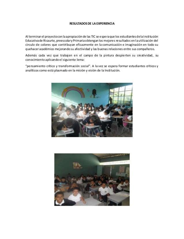 RESULTADOS DE LA EXPERIENCIA  Al terminar el proyecto con la apropiación de las TIC se espera que los estudiantes de la In...