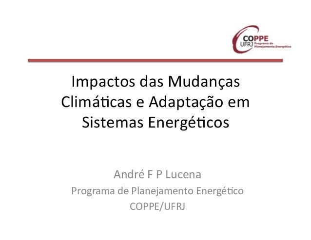 Impactos  das  Mudanças   Climá3cas  e  Adaptação  em   Sistemas  Energé3cos   André  F  P  Lucena...