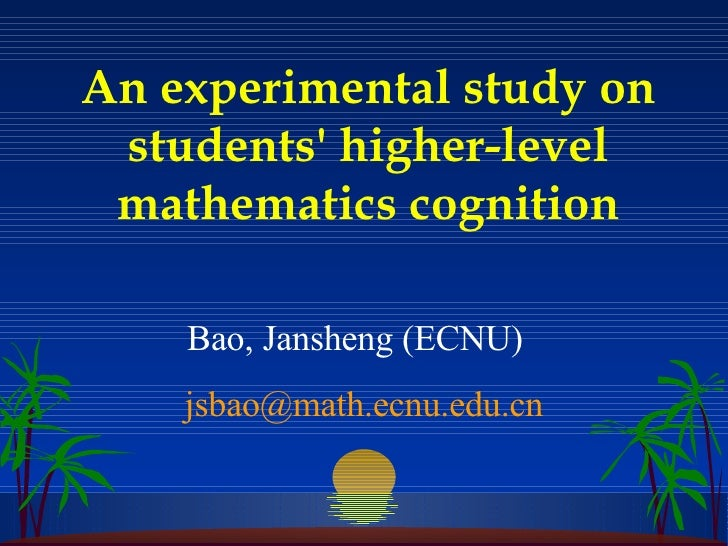 An experimental study on students' higher-level mathematics cognition Bao, Jansheng (ECNU)  [email_address]
