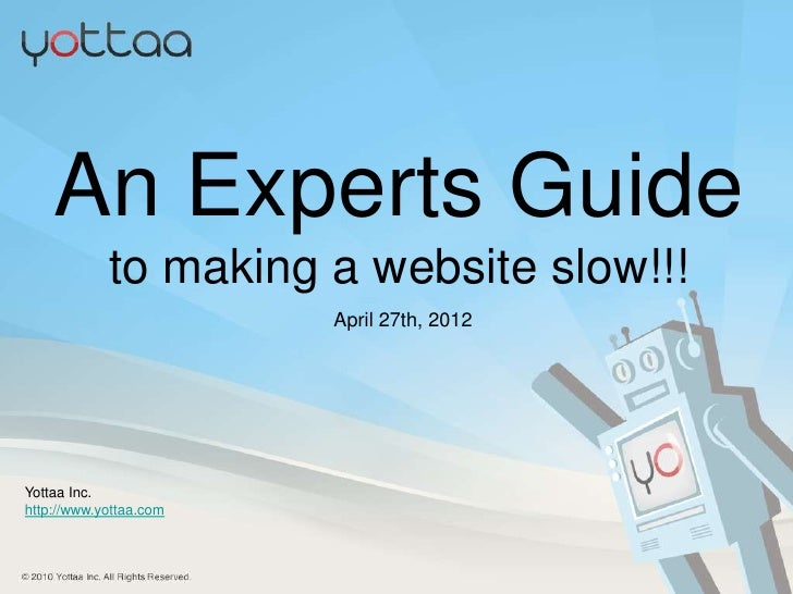 An Experts Guide            to making a website slow!!!                        April 27th, 2012Yottaa Inc.http://www.yotta...