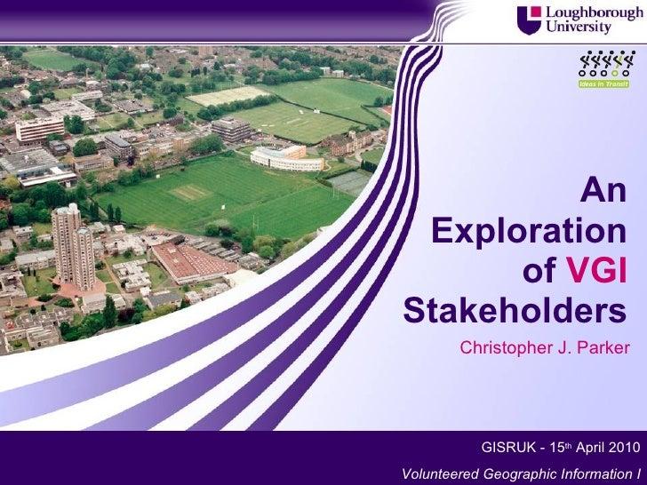 An Exploration of  VGI  Stakeholders Christopher J. Parker GISRUK - 15 th  April 2010 Volunteered Geographic Information I