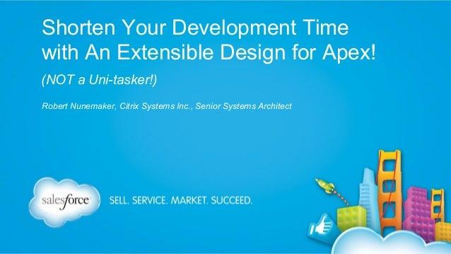 Shorten Your Development Time with An Extensible Design for Apex! (NOT a Uni-tasker!) Robert Nunemaker, Citrix Systems Inc...