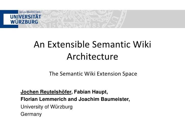 An Extensible Semantic Wiki Architecture The Semantic Wiki Extension Space<br />Jochen Reutelshöfer, Fabian Haupt,<br />Fl...