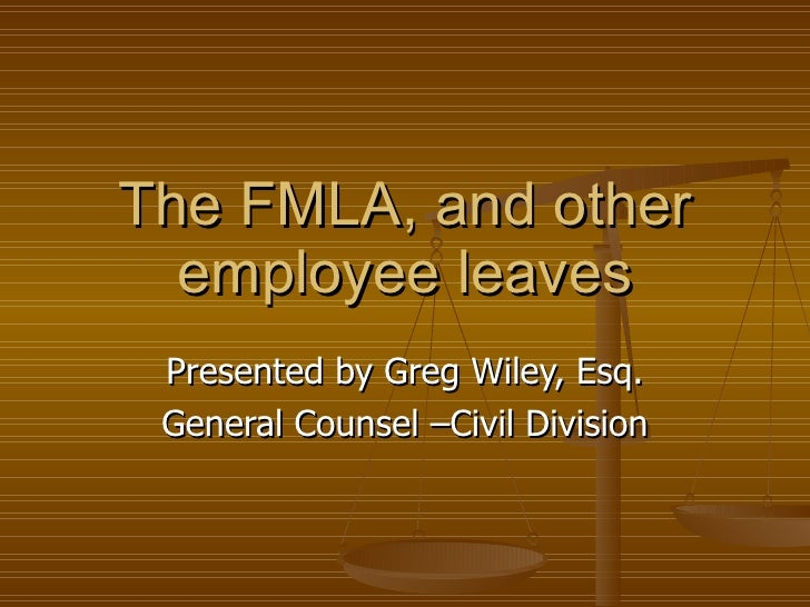 The FMLA, and other employee leaves Presented by Greg Wiley, Esq. General Counsel –Civil Division