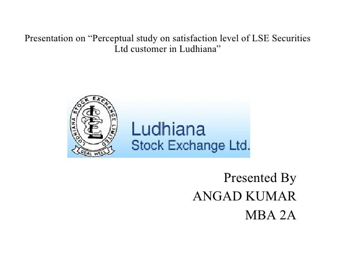 "Presentation on ""Perceptual study on satisfaction level of LSE Securities Ltd customer in Ludhiana"" Presented By ANGAD KUM..."