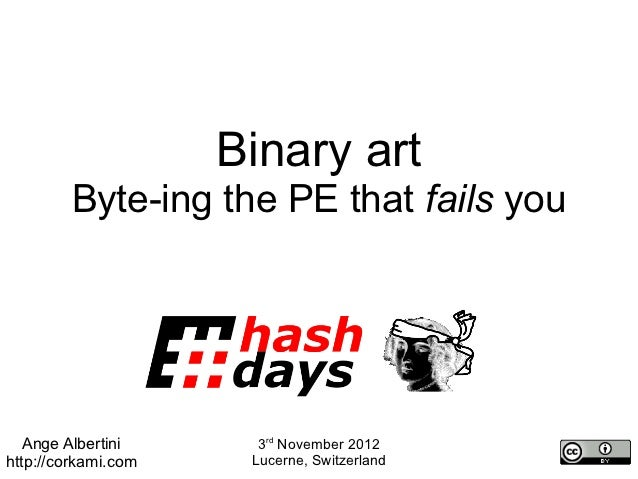 Binary art         Byte-ing the PE that fails you   Ange Albertini      3rd November 2012http://corkami.com    Lucerne, Sw...