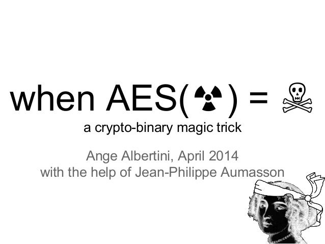 when AES(☢) = ☠ a crypto-binary magic trick Ange Albertini, April 2014 with the help of Jean-Philippe Aumasson