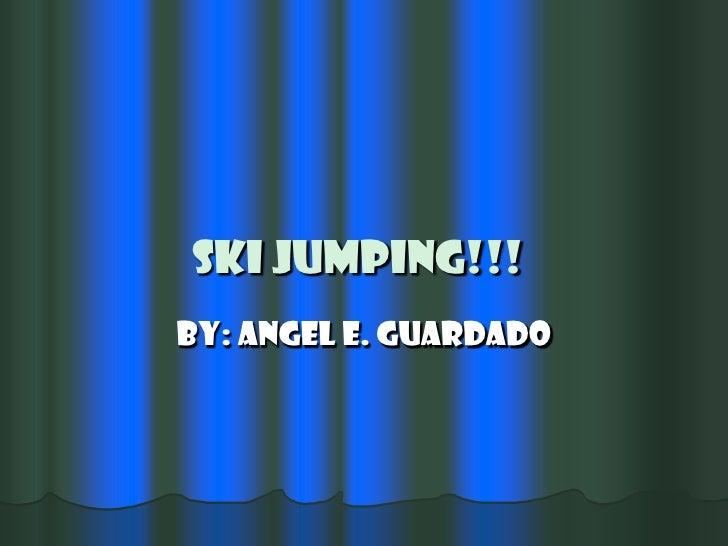 SKI JUMPING!!!<br />By: Angel E. Guardado<br />