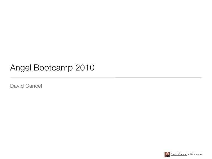 Angel Bootcamp 2010 David Cancel                           David Cancel - @dcancel