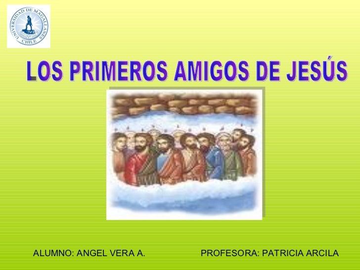 LOS PRIMEROS AMIGOS DE JESÚS PROFESORA: PATRICIA ARCILA ALUMNO: ANGEL VERA A.