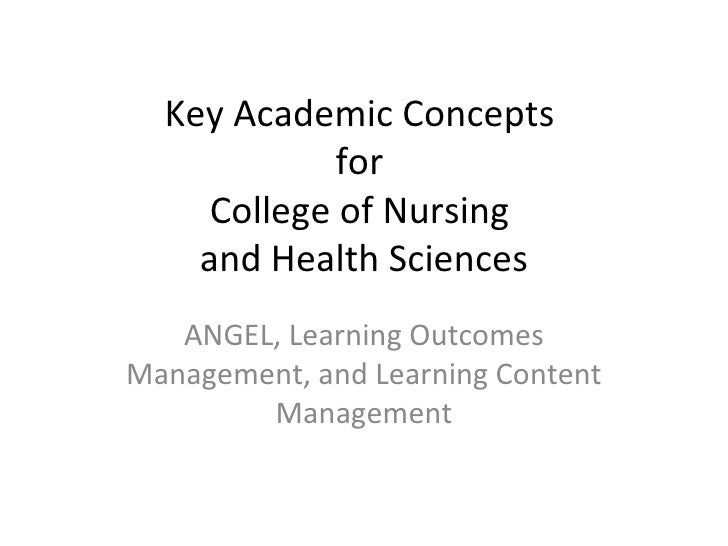 Key Academic Concepts  for  College of Nursing  and Health Sciences ANGEL, Learning Outcomes Management, and Learning Cont...
