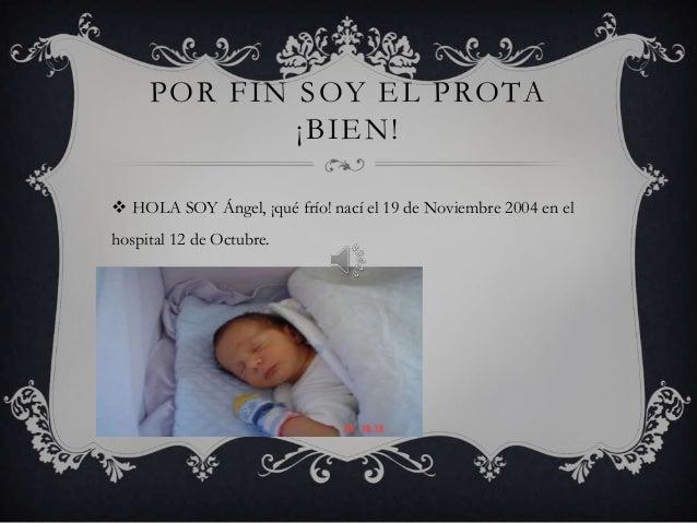 POR FIN SOY EL PROTA             ¡BIEN! HOLA SOY Ángel, ¡qué frío! nací el 19 de Noviembre 2004 en elhospital 12 de Octub...