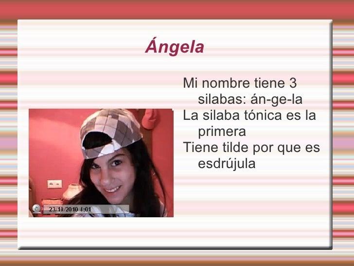 Ángela  Mi nombre tiene 3 silabas: án-ge-la La silaba tónica es la primera  Tiene tilde por que es esdrújula
