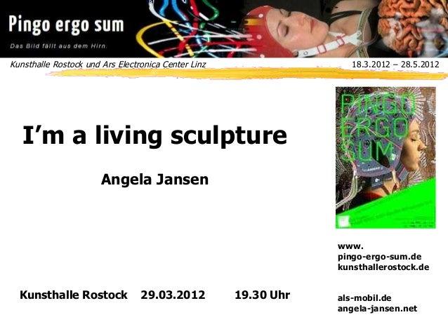 Kunsthalle Rostock und Ars Electronica Center Linz 18.3.2012 – 28.5.2012 www. pingo-ergo-sum.de kunsthallerostock.de als-...