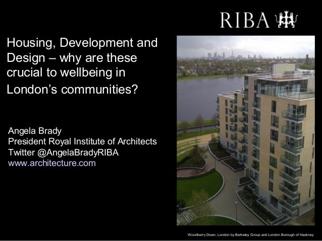 Housing, Development andDesign – why are thesecrucial to wellbeing inLondon's communities??Angela BradyPresident Royal Ins...