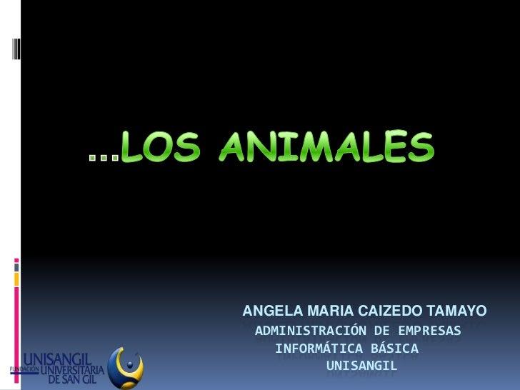 …LOS ANIMALES<br />ANGELA MARIA CAIZEDO TAMAYO        administración de empresas     informática básica                  ...