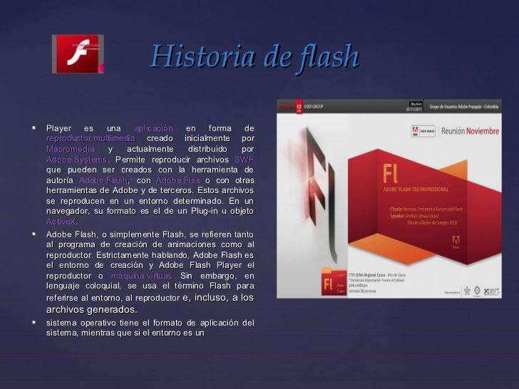 Historia de flash   Player     es    una     aplicación   en     forma  de    reproductor multimedia creado inicialmente ...