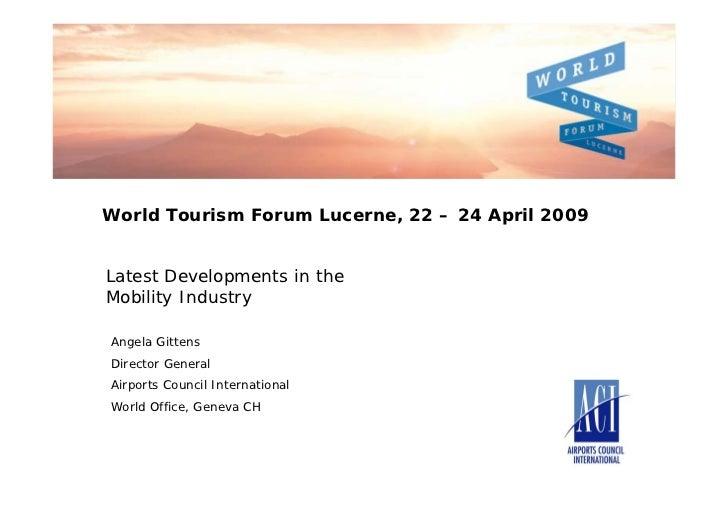 World Tourism Forum Lucerne, 22 – 24 April 2009Latest Developments in theMobility IndustryAngela GittensDirector GeneralAi...